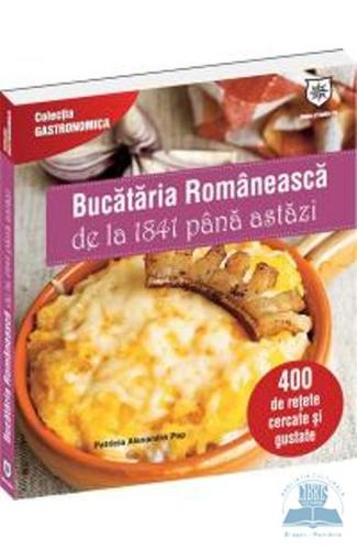Bucataria romaneasca de la 1841 pana astazi - 400 de retete cercate si gustate